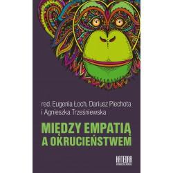 Między empatią a okrucieństwem - red. Eugenia Łoch, Dariusz Piechota, Agnieszka Trześniewska